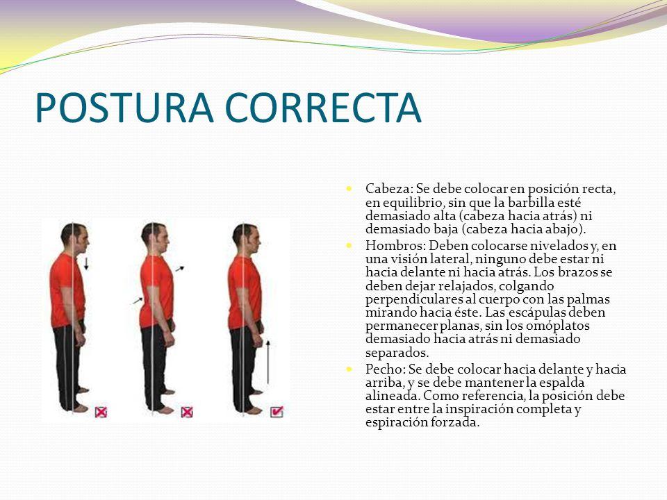 POSTURA CORRECTA Cabeza: Se debe colocar en posición recta, en equilibrio, sin que la barbilla esté demasiado alta (cabeza hacia atrás) ni demasiado baja (cabeza hacia abajo).