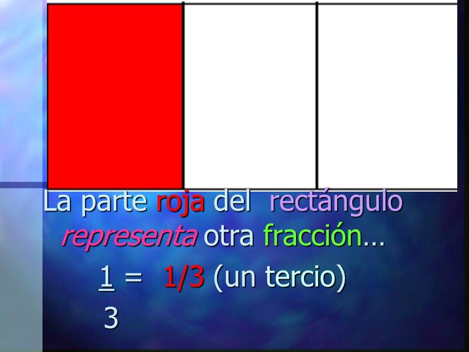 La parte roja del rectángulo representa otra fracción… 1 = 1/3 (un tercio) 3