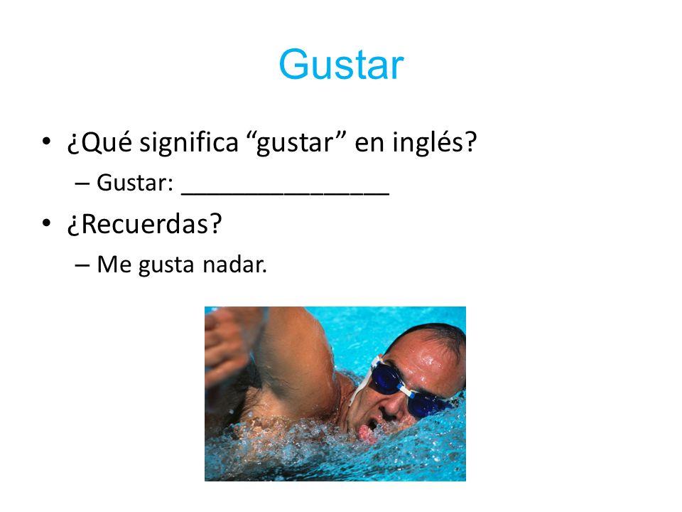 Gustar ¿Qué significa gustar en inglés? – Gustar: ________________ ¿Recuerdas? – Me gusta nadar.