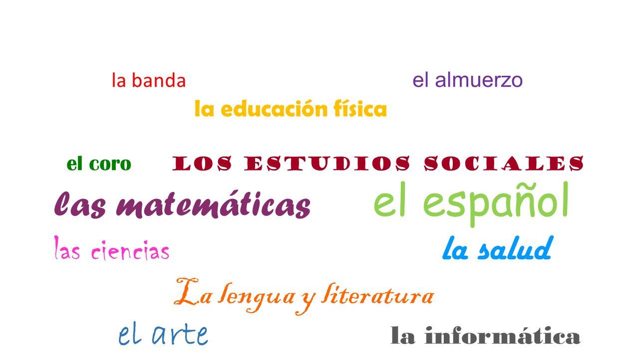 la banda el almuerzo la educación física el coro los estudios sociales las matemáticas el español las ciencias la salud La lengua y literatura el arte