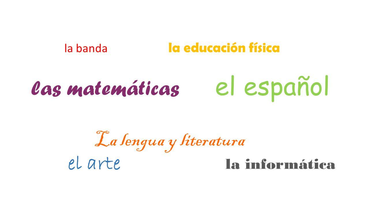 la banda la educación física las matemáticas el español La lengua y literatura el arte la informática