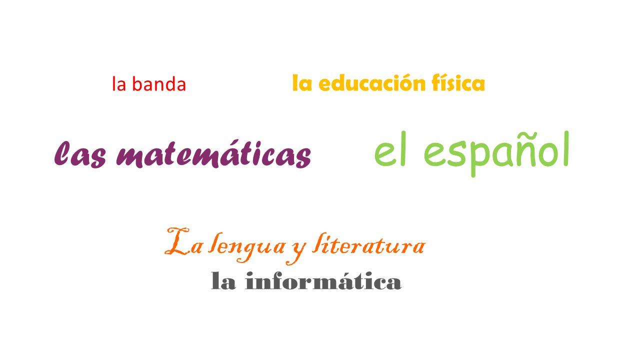 la banda la educación física las matemáticas el español La lengua y literatura la informática