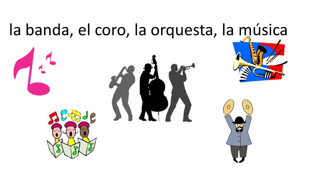 la banda, el coro, la orquesta, la música