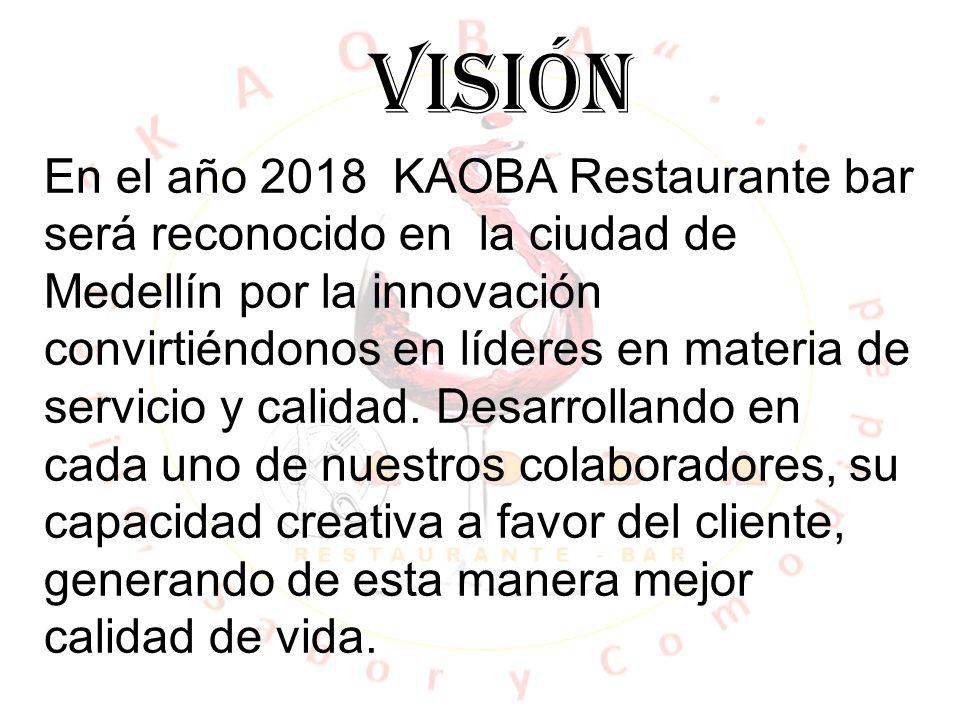 VISIÓN En el año 2018 KAOBA Restaurante bar será reconocido en la ciudad de Medellín por la innovación convirtiéndonos en líderes en materia de servic