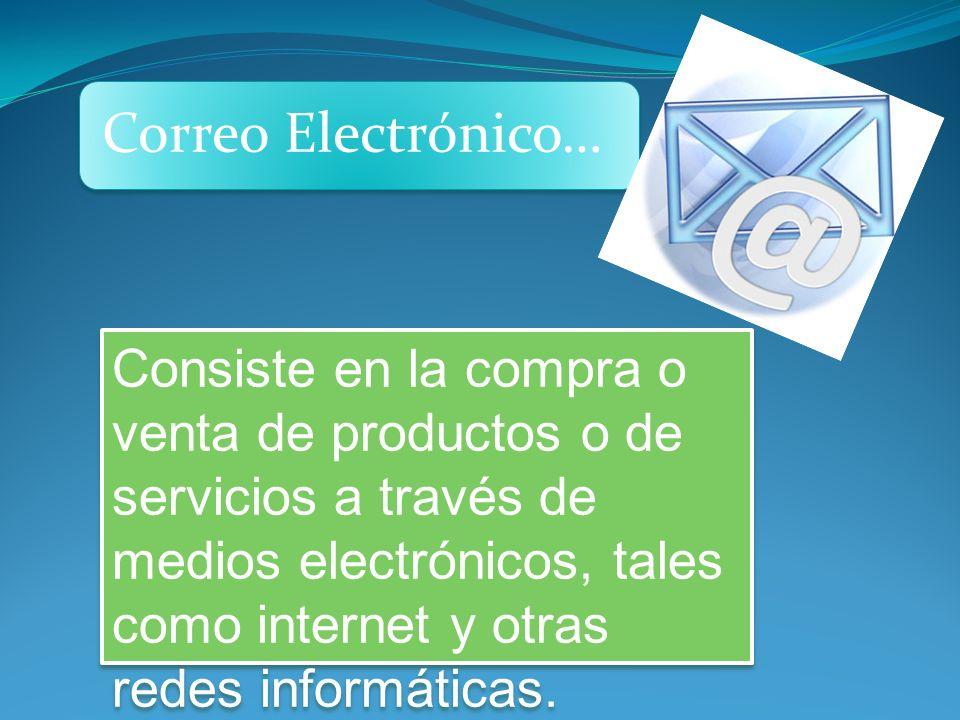 Correo Electrónico… Consiste en la compra o venta de productos o de servicios a través de medios electrónicos, tales como internet y otras redes informáticas.