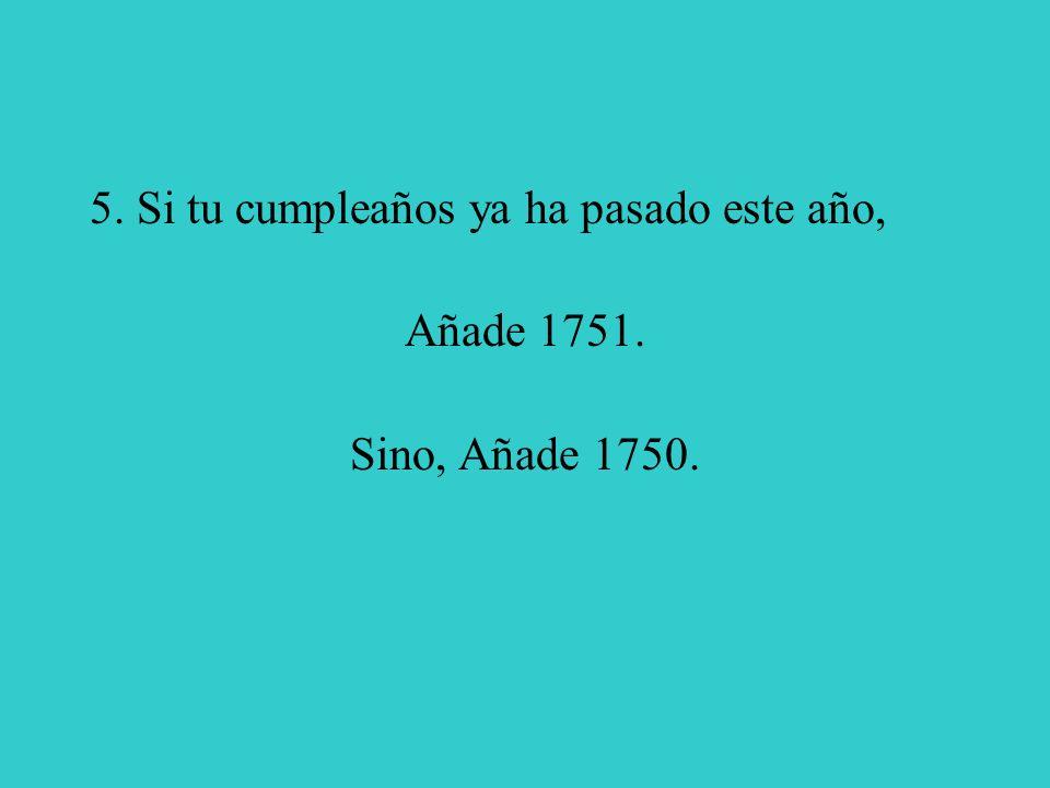 5. Si tu cumpleaños ya ha pasado este año, Añade 1751. Sino, Añade 1750.