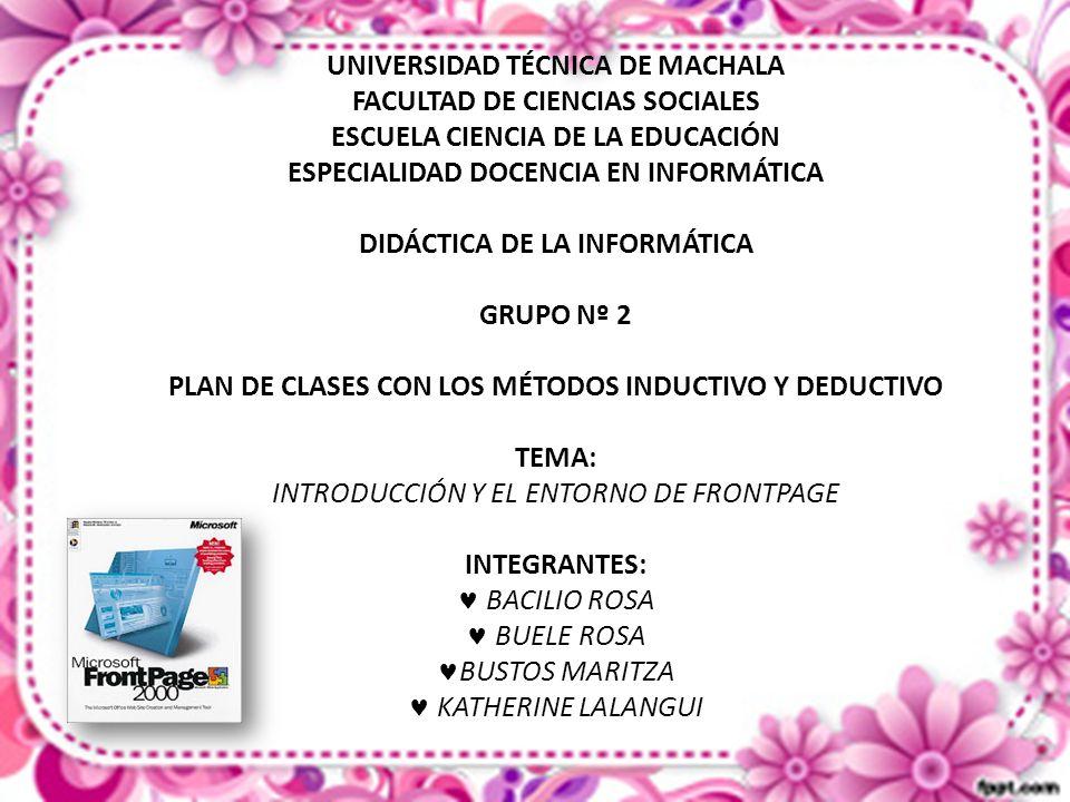 UNIVERSIDAD TÉCNICA DE MACHALA FACULTAD DE CIENCIAS SOCIALES ESCUELA CIENCIA DE LA EDUCACIÓN ESPECIALIDAD DOCENCIA EN INFORMÁTICA DIDÁCTICA DE LA INFORMÁTICA GRUPO Nº 2 PLAN DE CLASES CON LOS MÉTODOS INDUCTIVO Y DEDUCTIVO TEMA: INTRODUCCIÓN Y EL ENTORNO DE FRONTPAGE INTEGRANTES: BACILIO ROSA BUELE ROSA BUSTOS MARITZA KATHERINE LALANGUI