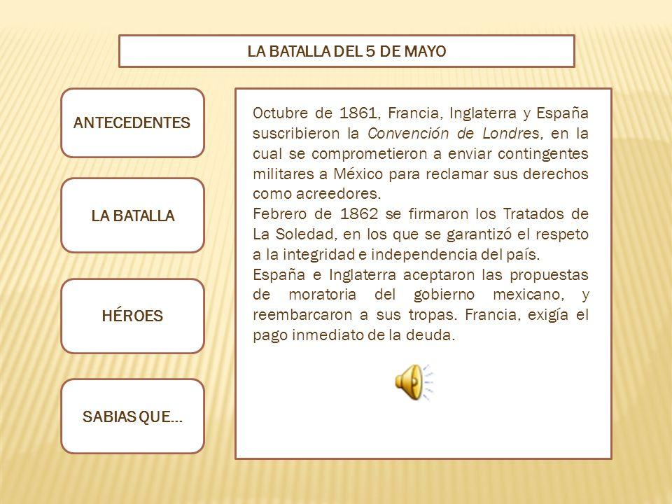 ANTECEDENTES LA BATALLA HÉROES SABIAS QUE… LA BATALLA DEL 5 DE MAYO Octubre de 1861, Francia, Inglaterra y España suscribieron la Convención de Londres, en la cual se comprometieron a enviar contingentes militares a México para reclamar sus derechos como acreedores.