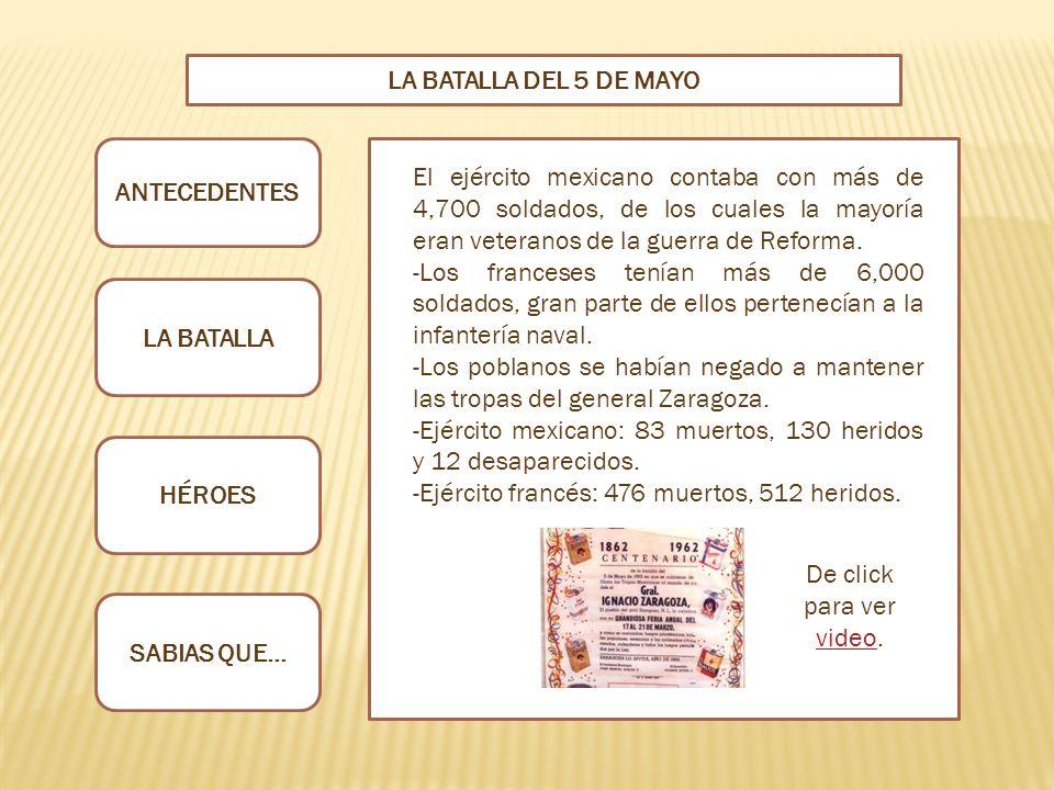 ANTECEDENTES LA BATALLA HÉROES SABIAS QUE… LA BATALLA DEL 5 DE MAYO El ejército mexicano contaba con más de 4,700 soldados, de los cuales la mayoría eran veteranos de la guerra de Reforma.