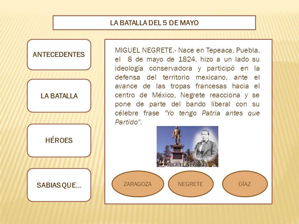 ANTECEDENTES LA BATALLA HÉROES SABIAS QUE… LA BATALLA DEL 5 DE MAYO ZARAGOZANEGRETEDÍAZ MIGUEL NEGRETE.- Nace en Tepeaca, Puebla, el 8 de mayo de 1824, hizo a un lado su ideología conservadora y participó en la defensa del territorio mexicano, ante el avance de las tropas francesas hacia el centro de México, Negrete reacciona y se pone de parte del bando liberal con su célebre frase Yo tengo Patria antes que Partido .