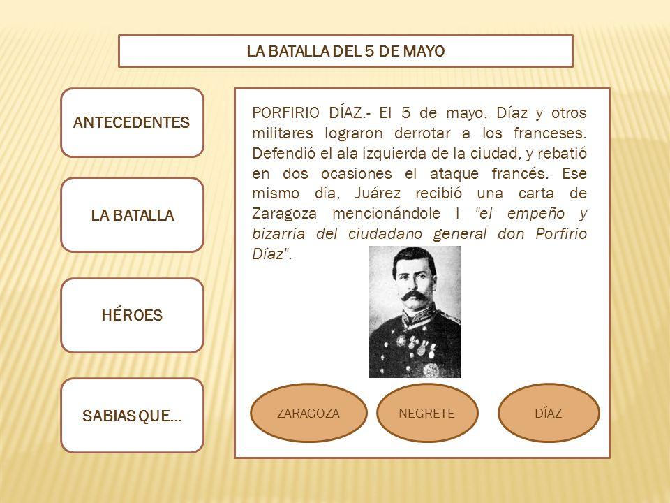 ANTECEDENTES LA BATALLA HÉROES SABIAS QUE… LA BATALLA DEL 5 DE MAYO ZARAGOZANEGRETEDÍAZ PORFIRIO DÍAZ.- El 5 de mayo, Díaz y otros militares lograron derrotar a los franceses.