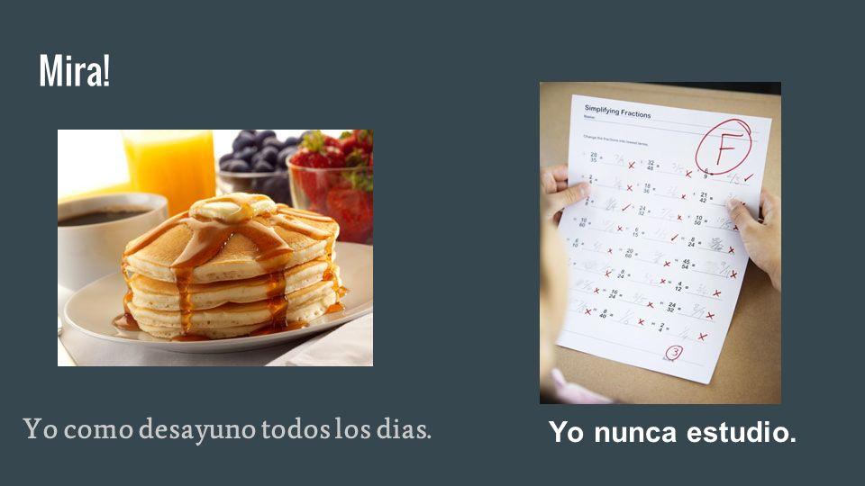 Mira! Yo como desayuno todos los dias. Yo nunca estudio.