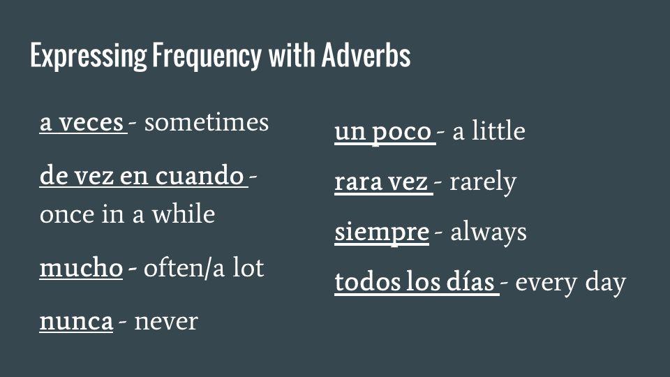 Expressing Frequency with Adverbs a veces - sometimes de vez en cuando - once in a while mucho - often/a lot nunca - never un poco - a little rara vez - rarely siempre - always todos los días - every day