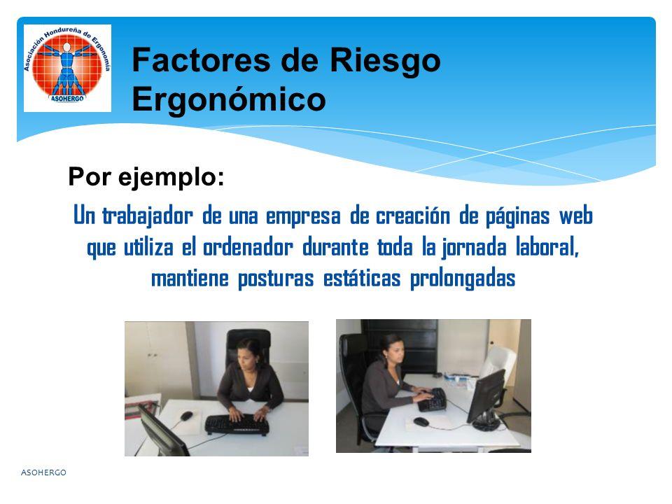 Por ejemplo: Un trabajador de una empresa de creación de páginas web que utiliza el ordenador durante toda la jornada laboral, mantiene posturas estáticas prolongadas ASOHERGO Factores de Riesgo Ergonómico