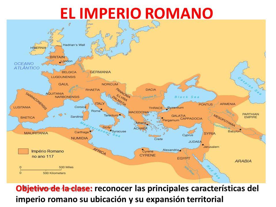 EL IMPERIO ROMANO Objetivo de la clase: Objetivo de la clase: reconocer las principales características del imperio romano su ubicación y su expansión territorial