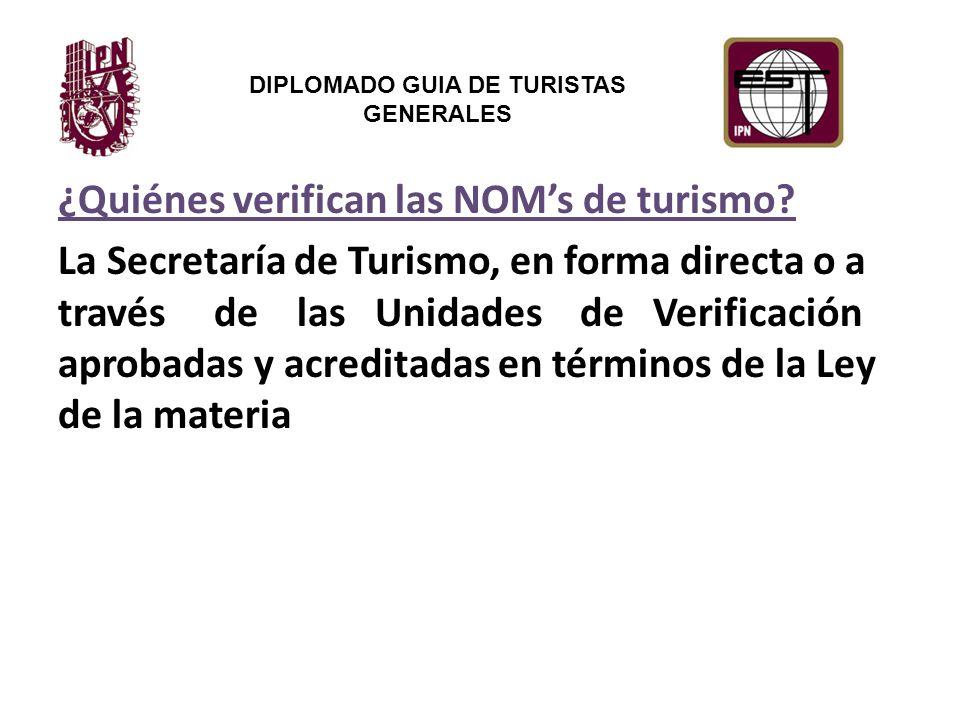DIPLOMADO GUIA DE TURISTAS GENERALES ¿Quiénes verifican las NOM's de turismo.