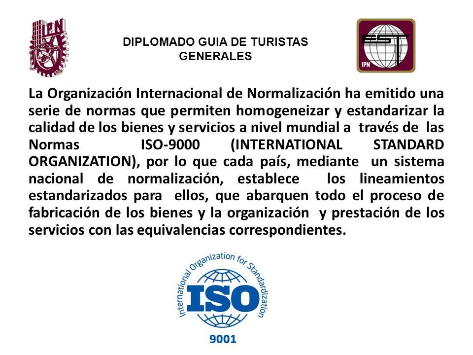 La Organización Internacional de Normalización ha emitido una serie de normas que permiten homogeneizar y estandarizar la calidad de los bienes y servicios a nivel mundial a través de las Normas ISO-9000 (INTERNATIONAL STANDARD ORGANIZATION), por lo que cada país, mediante un sistema nacional de normalización, establece los lineamientos estandarizados para ellos, que abarquen todo el proceso de fabricación de los bienes y la organización y prestación de los servicios con las equivalencias correspondientes.