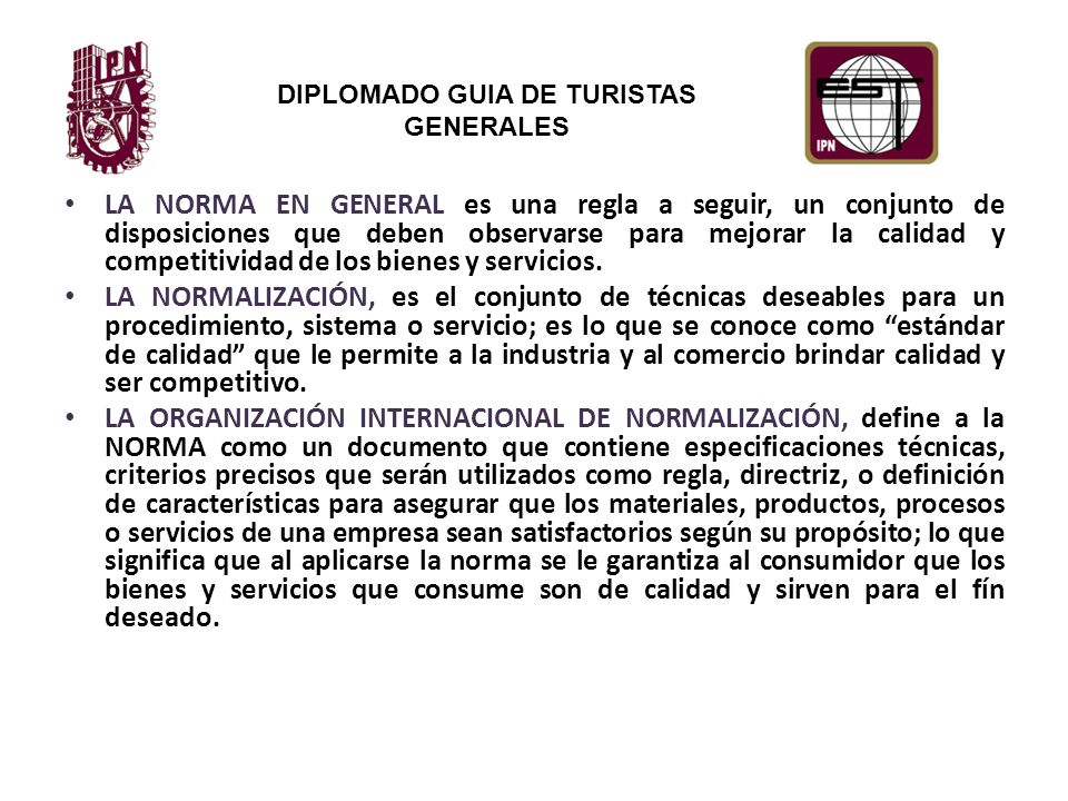 DIPLOMADO GUIA DE TURISTAS GENERALES LA NORMA EN GENERAL es una regla a seguir, un conjunto de disposiciones que deben observarse para mejorar la calidad y competitividad de los bienes y servicios.