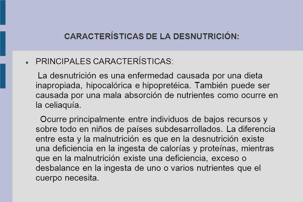 CARACTERÍSTICAS DE LA DESNUTRICIÓN: PRINCIPALES CARACTERÍSTICAS: La desnutrición es una enfermedad causada por una dieta inapropiada, hipocalórica e hipopretéica.