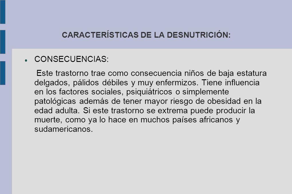 CARACTERÍSTICAS DE LA DESNUTRICIÓN: CONSECUENCIAS: Este trastorno trae como consecuencia niños de baja estatura delgados, pálidos débiles y muy enfermizos.