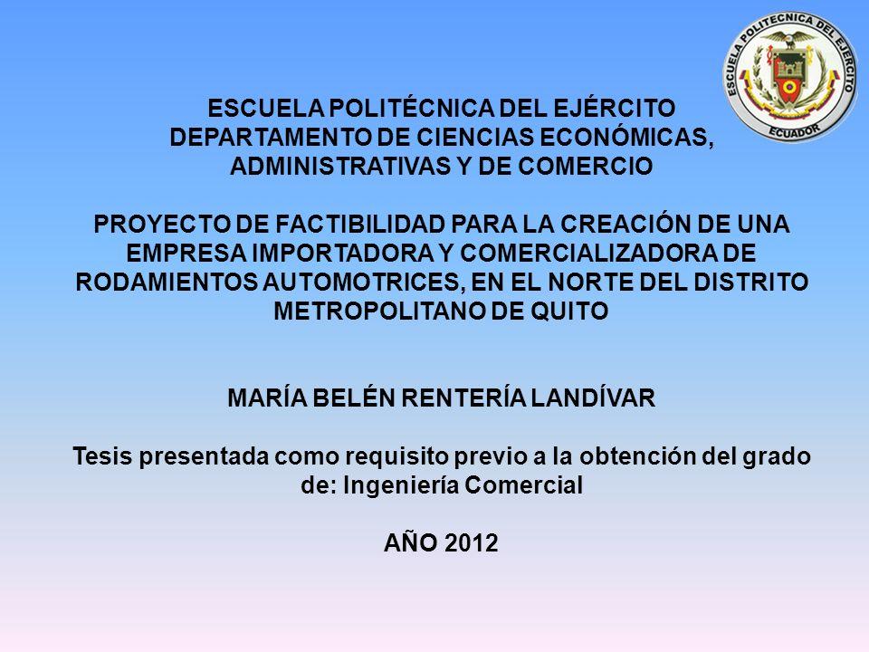 ESCUELA POLITÉCNICA DEL EJÉRCITO DEPARTAMENTO DE CIENCIAS ECONÓMICAS, ADMINISTRATIVAS Y DE COMERCIO PROYECTO DE FACTIBILIDAD PARA LA CREACIÓN DE UNA EMPRESA IMPORTADORA Y COMERCIALIZADORA DE RODAMIENTOS AUTOMOTRICES, EN EL NORTE DEL DISTRITO METROPOLITANO DE QUITO MARÍA BELÉN RENTERÍA LANDÍVAR Tesis presentada como requisito previo a la obtención del grado de: Ingeniería Comercial AÑO 2012
