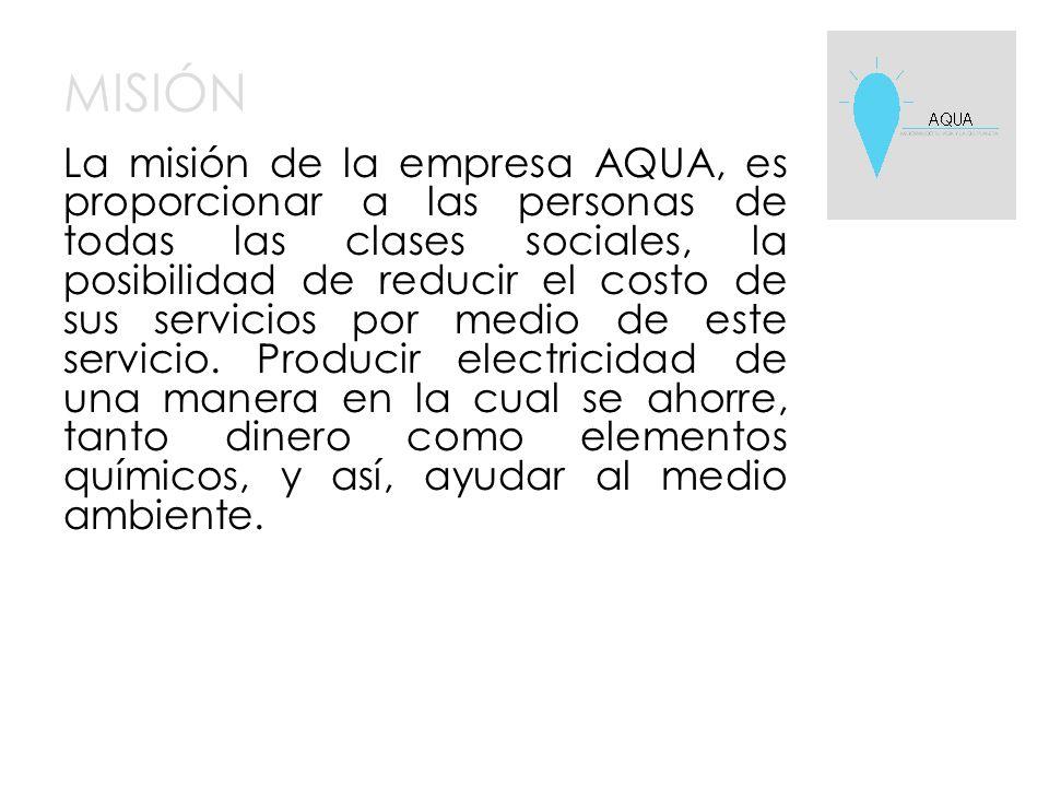 La misión de la empresa AQUA, es proporcionar a las personas de todas las clases sociales, la posibilidad de reducir el costo de sus servicios por medio de este servicio.