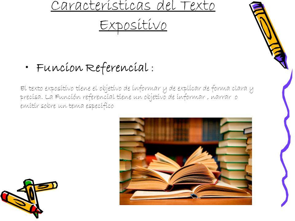 Características del Texto Expositivo Funcion Referencial : El texto expositivo tiene el objetivo de informar y de explicar de forma clara y precisa.