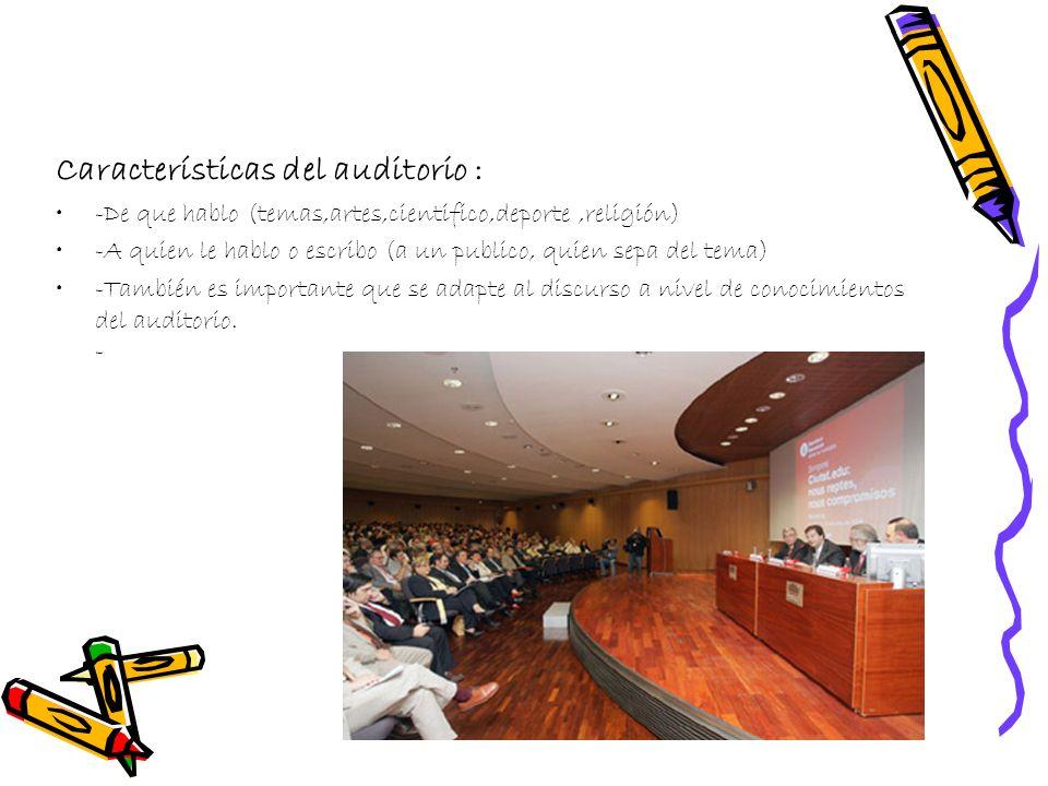 Características del auditorio : -De que hablo (temas,artes,cientifico,deporte,religión) -A quien le hablo o escribo (a un publico, quien sepa del tema) -También es importante que se adapte al discurso a nivel de conocimientos del auditorio.