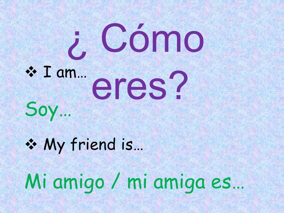  I am… Soy…  My friend is… Mi amigo / mi amiga es… ¿ Cómo eres?
