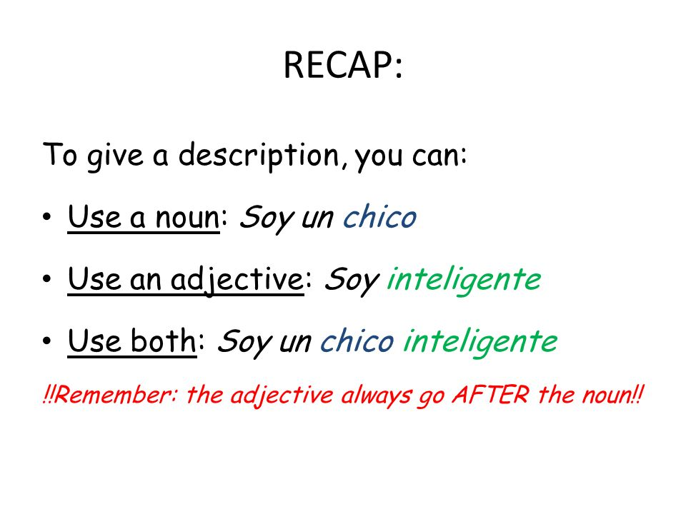 RECAP: To give a description, you can: Use a noun: Soy un chico Use an adjective: Soy inteligente Use both: Soy un chico inteligente !!Remember: the adjective always go AFTER the noun!!