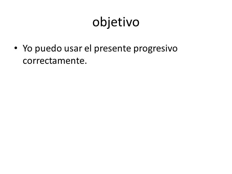 objetivo Yo puedo usar el presente progresivo correctamente.