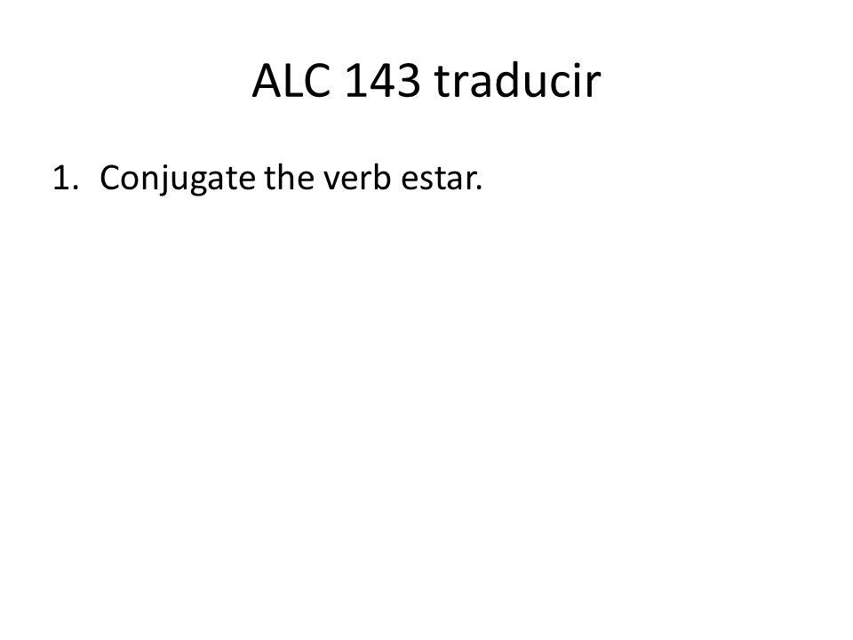 ALC 143 traducir 1.Conjugate the verb estar.