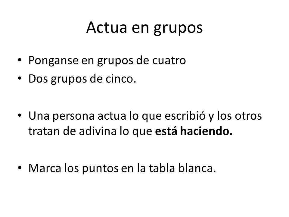 Actua en grupos Ponganse en grupos de cuatro Dos grupos de cinco.
