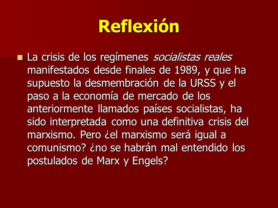 Reflexión La crisis de los regímenes socialistas reales manifestados desde finales de 1989, y que ha supuesto la desmembración de la URSS y el paso a la economía de mercado de los anteriormente llamados países socialistas, ha sido interpretada como una definitiva crisis del marxismo.