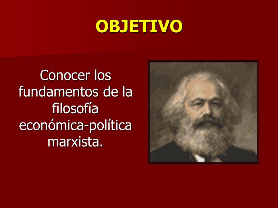 OBJETIVO Conocer los fundamentos de la filosofía económica-política marxista.
