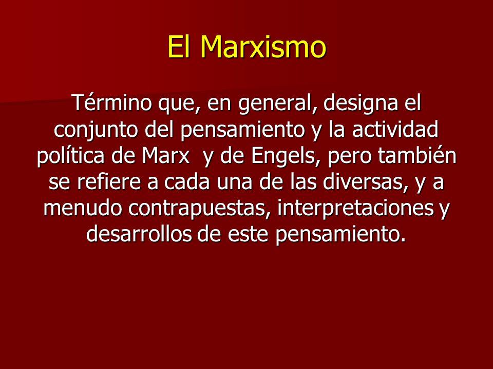 El Marxismo Término que, en general, designa el conjunto del pensamiento y la actividad política de Marx y de Engels, pero también se refiere a cada una de las diversas, y a menudo contrapuestas, interpretaciones y desarrollos de este pensamiento.