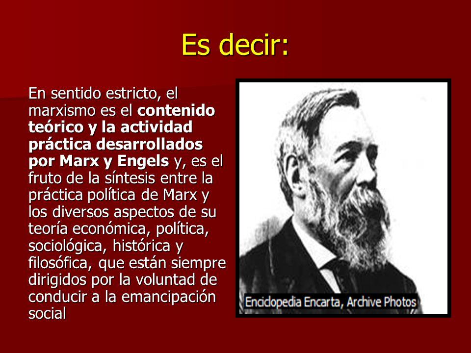 Es decir: En sentido estricto, el marxismo es el contenido teórico y la actividad práctica desarrollados por Marx y Engels y, es el fruto de la síntesis entre la práctica política de Marx y los diversos aspectos de su teoría económica, política, sociológica, histórica y filosófica, que están siempre dirigidos por la voluntad de conducir a la emancipación social