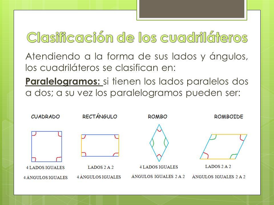 Atendiendo a la forma de sus lados y ángulos, los cuadriláteros se clasifican en: Paralelogramos: si tienen los lados paralelos dos a dos; a su vez los paralelogramos pueden ser: