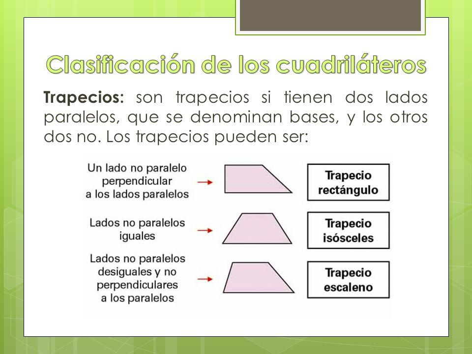 Trapecios: son trapecios si tienen dos lados paralelos, que se denominan bases, y los otros dos no.