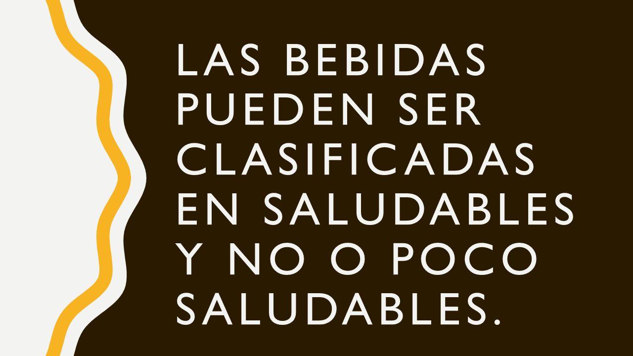 LAS BEBIDAS PUEDEN SER CLASIFICADAS EN SALUDABLES Y NO O POCO SALUDABLES.