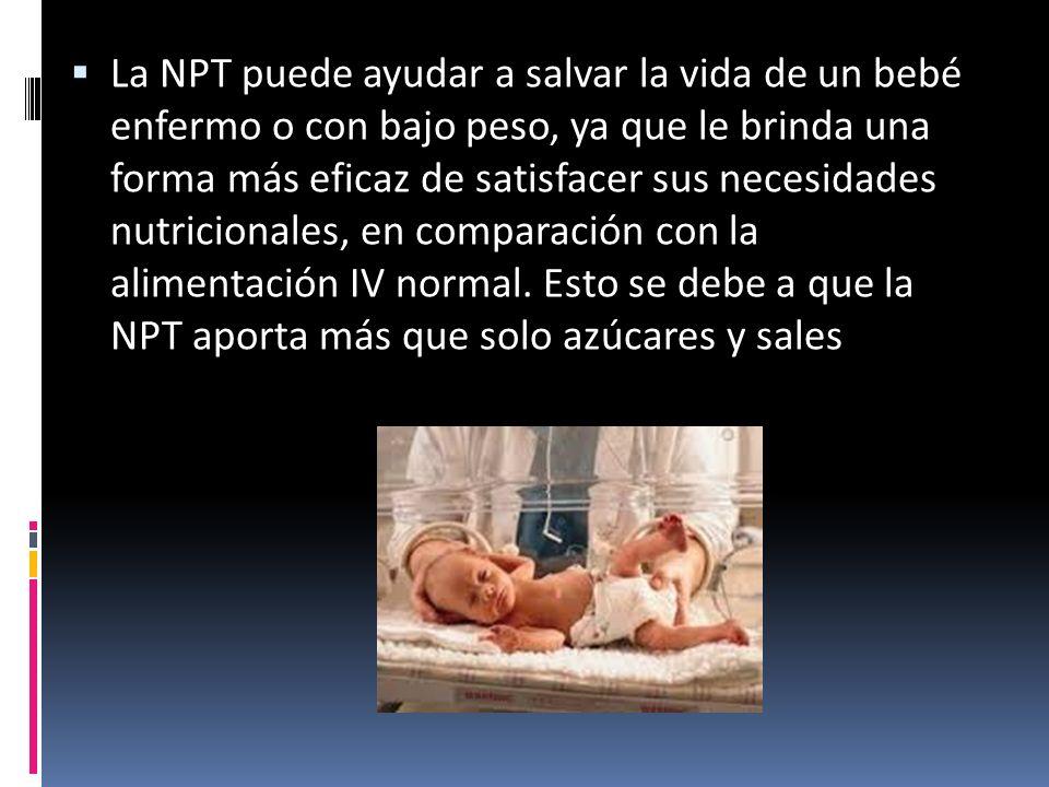  La NPT puede ayudar a salvar la vida de un bebé enfermo o con bajo peso, ya que le brinda una forma más eficaz de satisfacer sus necesidades nutricionales, en comparación con la alimentación IV normal.