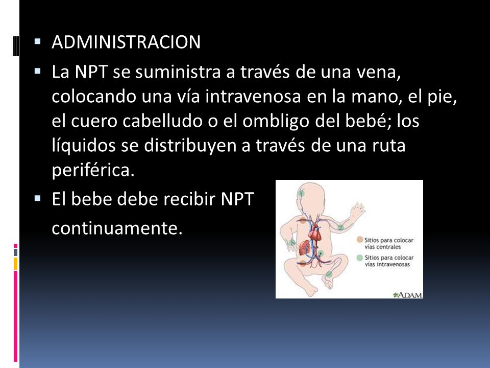  ADMINISTRACION  La NPT se suministra a través de una vena, colocando una vía intravenosa en la mano, el pie, el cuero cabelludo o el ombligo del bebé; los líquidos se distribuyen a través de una ruta periférica.
