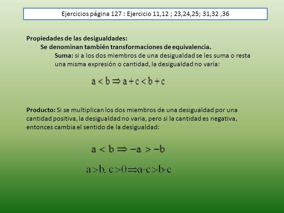 Ejercicios página 127 : Ejercicio 11,12 ; 23,24,25; 31,32,36 Propiedades de las desigualdades: Se denominan también transformaciones de equivalencia.