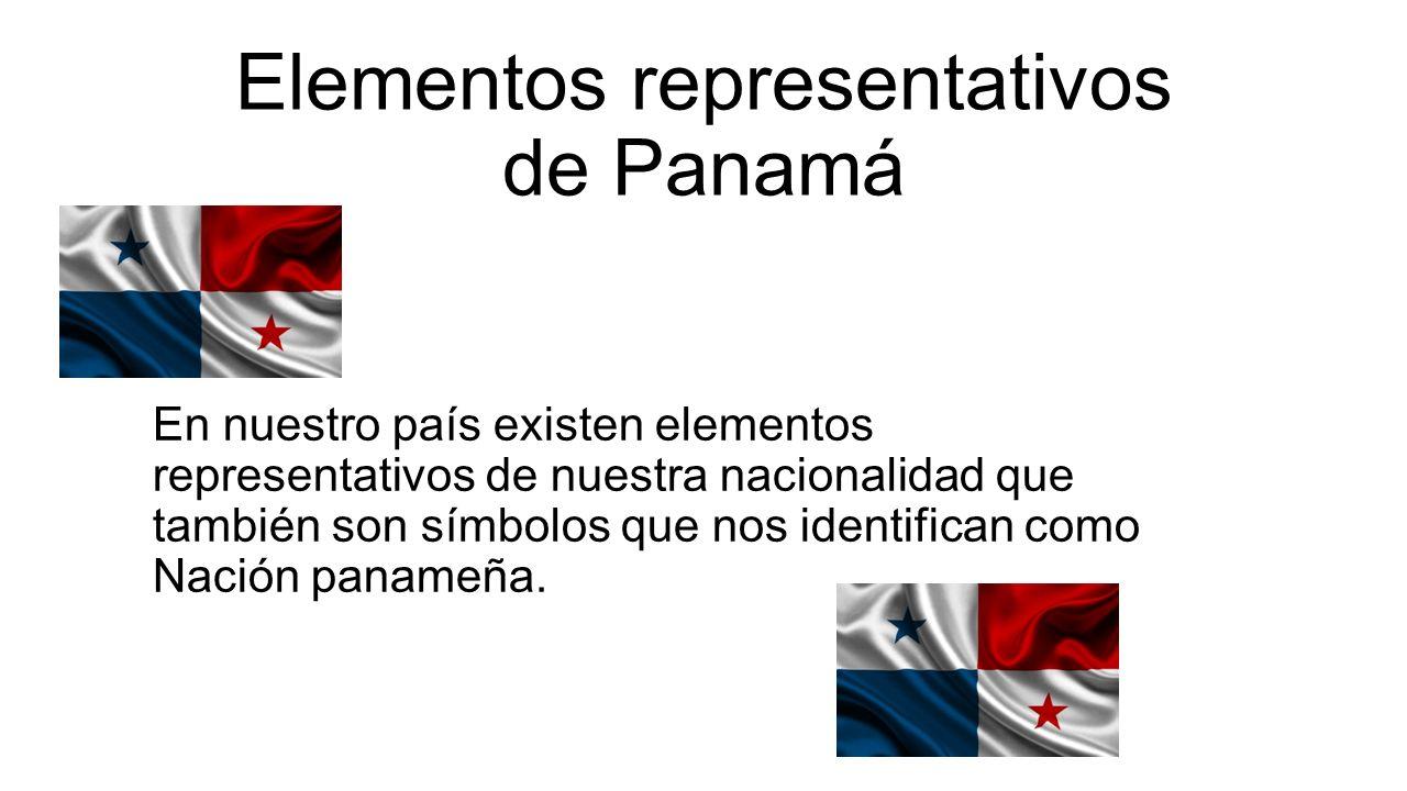 Elementos representativos de Panamá En nuestro país existen elementos representativos de nuestra nacionalidad que también son símbolos que nos identifican como Nación panameña.