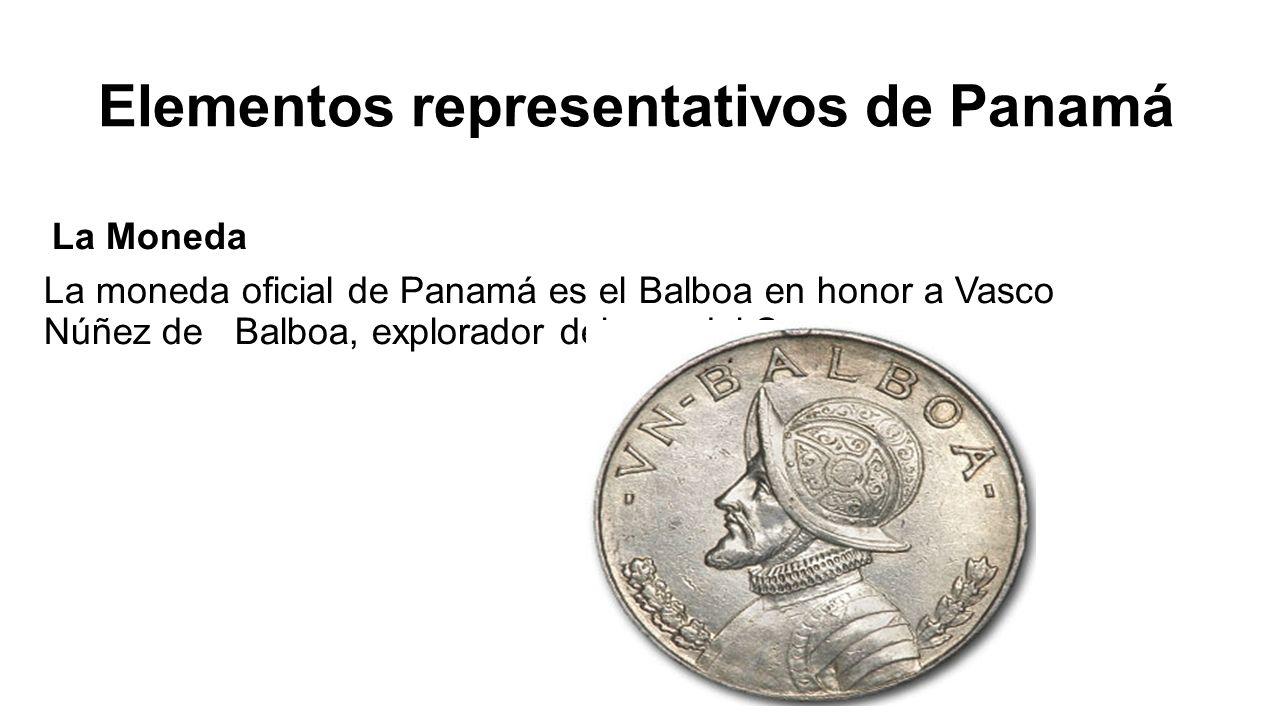 Elementos representativos de Panamá La Moneda La moneda oficial de Panamá es el Balboa en honor a Vasco Núñez de Balboa, explorador del mar del Sur.