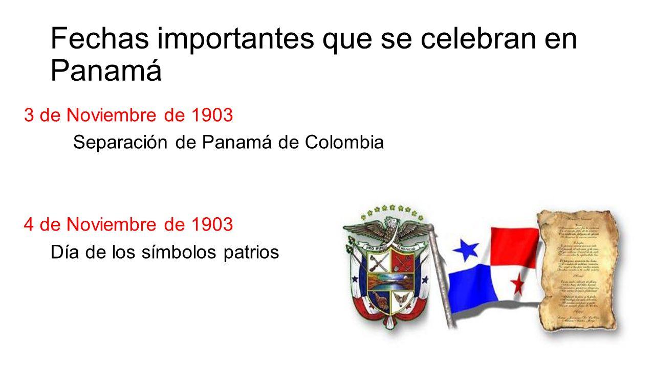 Fechas importantes que se celebran en Panamá 3 de Noviembre de 1903 Separación de Panamá de Colombia 4 de Noviembre de 1903 Día de los símbolos patrios