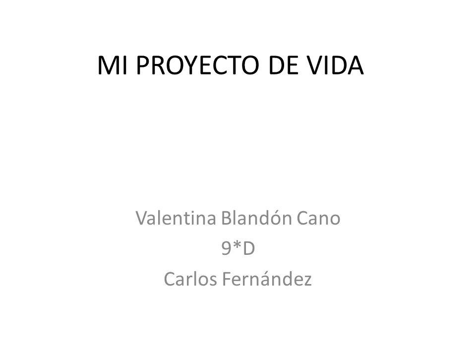 MI PROYECTO DE VIDA Valentina Blandón Cano 9*D Carlos Fernández