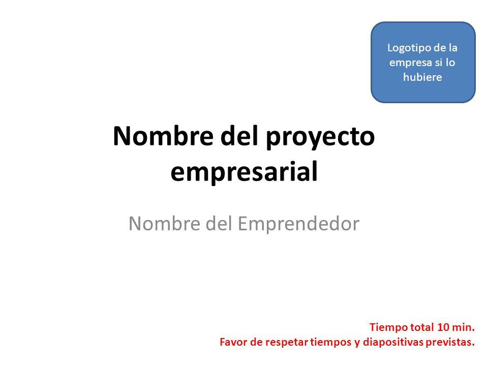 Nombre del proyecto empresarial Nombre del Emprendedor Logotipo de la empresa si lo hubiere Tiempo total 10 min. Favor de respetar tiempos y diapositi