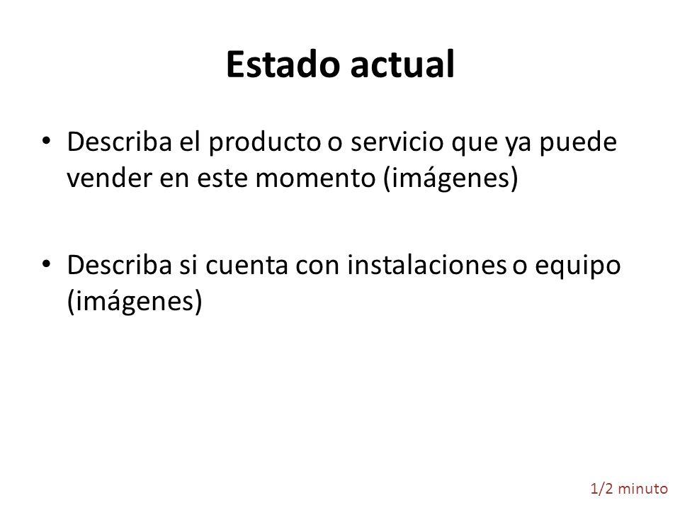 Estado actual Describa el producto o servicio que ya puede vender en este momento (imágenes) Describa si cuenta con instalaciones o equipo (imágenes)