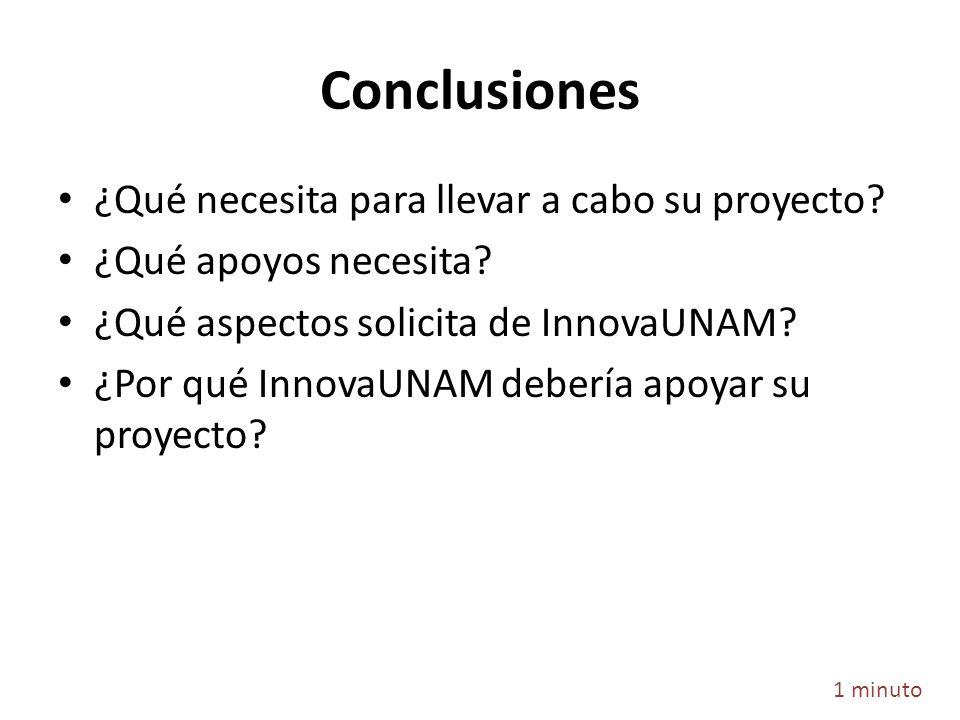 Conclusiones ¿Qué necesita para llevar a cabo su proyecto? ¿Qué apoyos necesita? ¿Qué aspectos solicita de InnovaUNAM? ¿Por qué InnovaUNAM debería apo